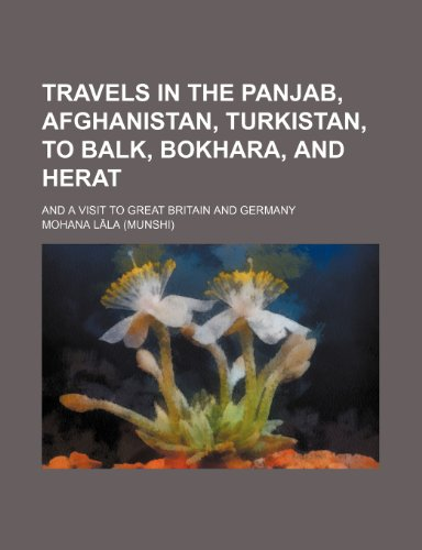 Travels in the Panjab, Afghanistan, Turkistan, to Balk, Bokhara, and Herat; And a Visit to Great Britain and Germany
