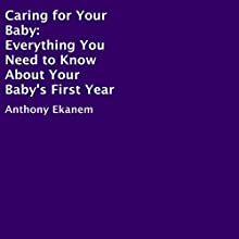 Caring for Your Baby: Everything You Need to Know About Your Baby's First Year Audiobook by Anthony Ekanem Narrated by Mercedes Phillips