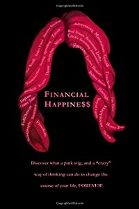 "Financial Happine$$: Discover what a pink wig, and a ""crazy"" way of thinking can do to change the course of your life, FOREVER! by CreateSpace Independent Publishing Platform"