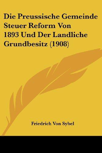 Die Preussische Gemeinde Steuer Reform Von 1893 Und Der Landliche Grundbesitz (1908)
