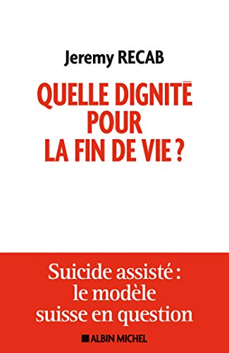 Quelle dignité pour la fin de vie ? : Suicide assisté, le modèle suisse en question