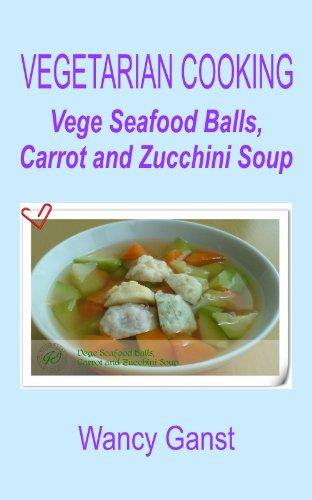 Vegetarian Cooking: Vege Seafood Balls, Carrot And Zucchini Soup (Vegetarian Cooking - Soups With Vege Meats Book 22)