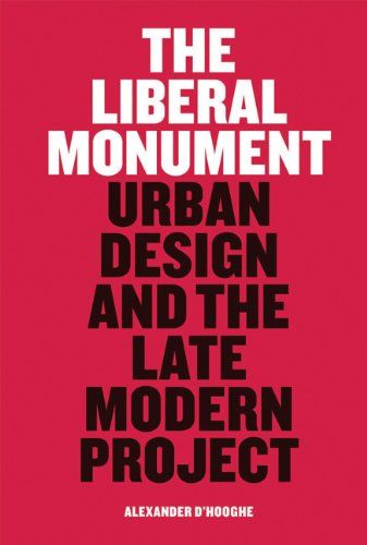 The Liberal Monument: Urban Design and the Late Modern Project