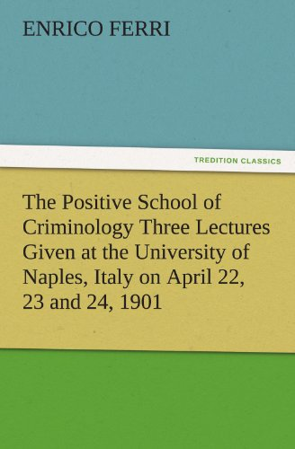 The Positive School of Criminology Three Lectures Given at the University of Naples, Italy on April 22, 23 and 24, 1901