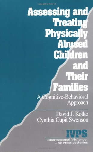 Assessing And Treating Physically Abused Children And Their Families: A Cognitive-Behavioral Approach (Interpersonal Violence: The Practice Series)