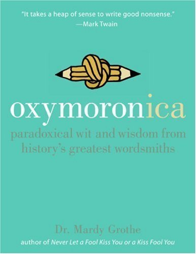 Oxymoronica: Paradoxical Wit & Wisdom From History's Greatest Wordsmiths (Hardcover)
