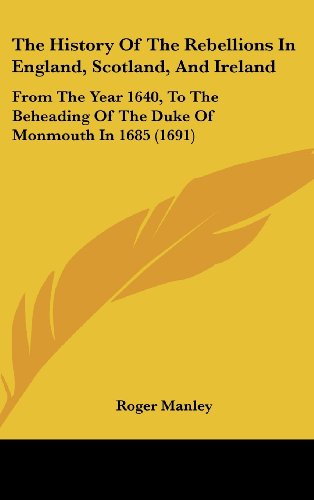 The History of the Rebellions in England, Scotland, and Ireland: From the Year 1640, to the Beheading of the Duke of Monmouth in 1685 (1691)