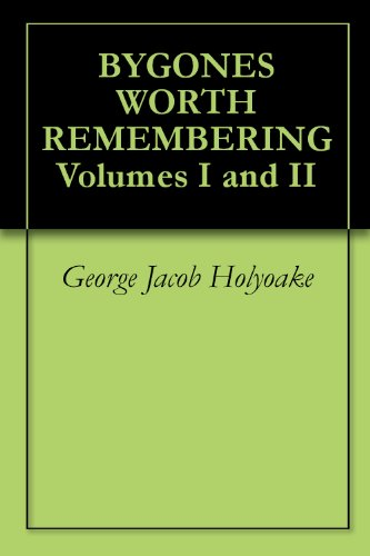 George Jacob Holyoake - BYGONES WORTH REMEMBERING Volumes I and II (English Edition)