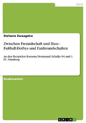 Zwischen Freundschaft und Hass - Fußball-Derbys und Fanfreundschaften: An den Beispielen Borussia Dortmund, Schalke 04 und 1. FC Nürnberg (German Edition)