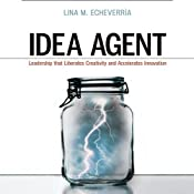 Idea Agent: Leadership that Liberates Creativity and Accelerates Innovation | [Lina M. Echeverria]
