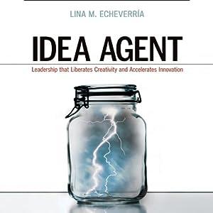 Idea Agent: Leadership that Liberates Creativity and Accelerates Innovation | [Lina M. Echeverria]