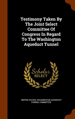 Testimony Taken By The Joint Select Committee Of Congress In Regard To The Washington Aqueduct Tunnel