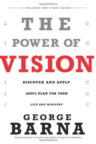 The Power of Vision: Discover and Apply God's Vision for Your Life & Ministry