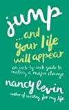 Nancy Levin Jump . . . And Your Life Will Appear: An Inch-by-Inch Guide to Making a Major Change