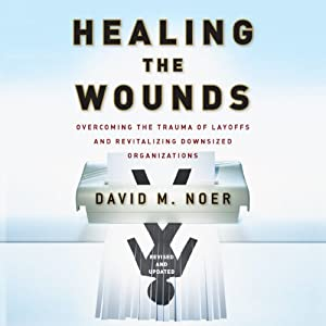 Healing the Wounds: Overcoming Layoffs and Revitalizing Organizations, Revised and Updated | [David M. Noer]