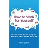 How to Work for Yourself: 100 Ways to Make the Time, Energy and Priorities to Start a Business, Book or Blog ~ Bryan Cohen