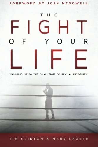 The Fight of Your Life: Manning Up to the Challenge of Sexual Integrity PDF