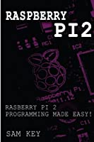 Raspberry Pi 2: Raspberry Pi 2 Programming Made Easy Front Cover