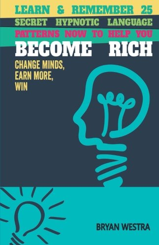 Learn & Remember 25  Secret Hypnotic Language  Patterns Now to Help You  Become Rich: Change Minds, Earn More, Win