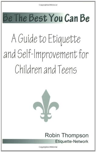 Be The Best You Can Be; A Guide to Etiquette and Self-Improvement for Children and Teens