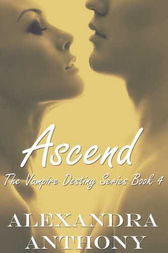 Book: Ascend (The Vampire Destiny Series Book #4) by Alexandra Anthony