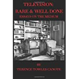 Television: Rare & Well Done: Essays on the Medium ~ Terence Towles Canote
