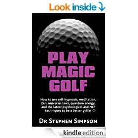 Play Magic Golf - How to use self-hypnosis, meditation, Zen, universal laws, quantum energy,and the latest psychological and NLP techniques to be a better golfer