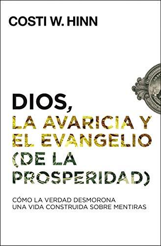 Dios, la avaricia y el Evangelio (de la prosperidad) Cómo la Verdad desmorona una vida construida sobre mentiras  [Hinn, Costi W.] (Tapa Blanda)