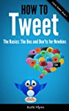 How To Tweet, The Basics: Dos and Donts for Newbies (Using Twitter Book 1)
