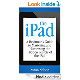 The iPad: A Beginner's Guide to Mastering and Harnessing the Hidden Secrets of the iPad