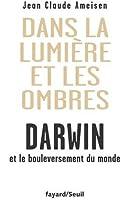 Dans la Lumière et les ombres. Darwin et le bouleversement du monde.