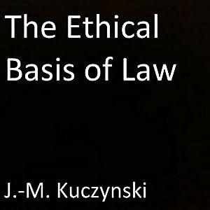 The Ethical Basis of Law Hörbuch von John-Michael Kuczynski Gesprochen von: J.-M. Kuczynski