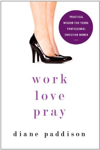 Work, Love, Pray: Practical Wisdom for Young Professional Christian Women and Those Who Want to Understand Them