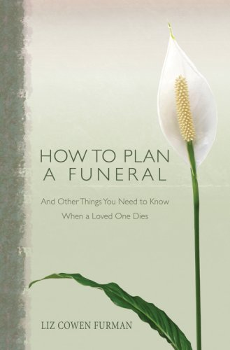 How to Plan a Funeral: And Other Things You Need to Know When a Loved One Dies