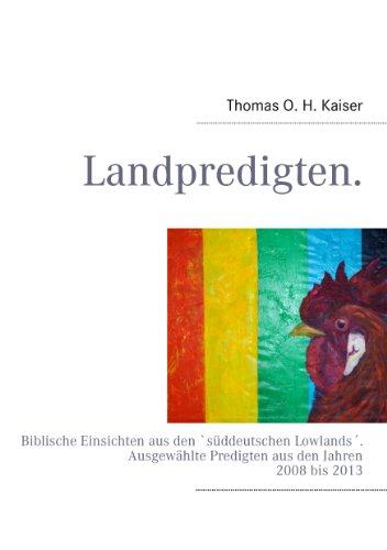 """Thomas O. H. Kaiser - Landpredigten.: Biblische Einsichten aus den """"süddeutschen Lowlands"""". Ausgewählte Predigten aus den Jahren 2008 bis 2013"""