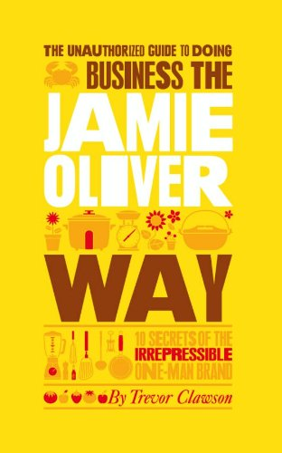 The Unauthorized Guide To Doing Business the Jamie Oliver Way: 10 Secrets of the Irrepressible One-Man Brand (Unauthorized Guide to Doing Business The...)
