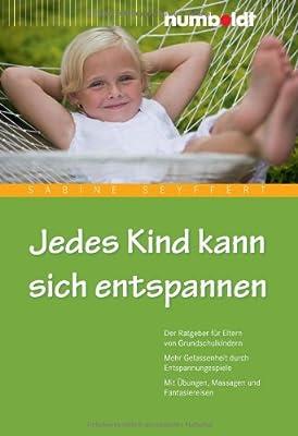 Jedes Kind kann sich entspannen. Der Ratgeber für Eltern von Grundschulkindern. Mehr Gelassenheit durch Entspannungsspiele. Mit Übungen, Massagen und Fantasiereisen