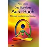 Das illustrierte Aura-Buch -: Die Aura verstehen und deutenvon &#34;Peter Michel&#34;