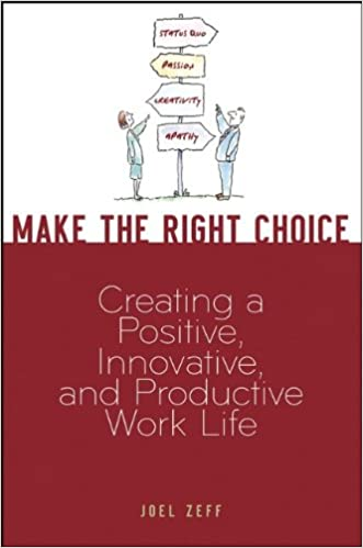 Make the Right Choice: Creating a Positive, Innovative and Productive Work Life written by Joel Zeff