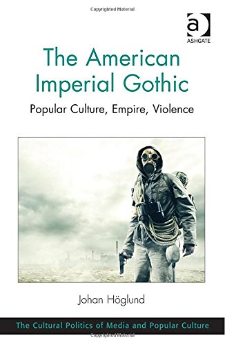 The American Imperial Gothic: Popular Culture, Empire, Violence (The Cultural Politics Of Media And Popular Culture)