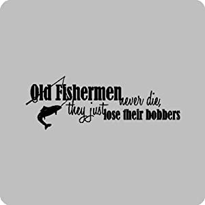 Old Fisherman Sayings http://www.amazon.com/fishermen-die-Funny-Fishing-Removable-Lettering/dp/B004TGSIX2
