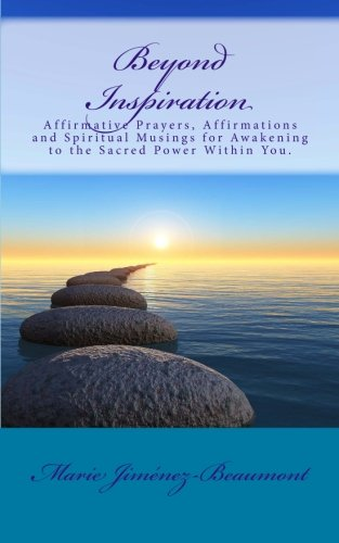 Beyond Inspiration: Affirmative Prayers, Affirmations and Spiritual Musings for Awakening to the Sacred Power Within You.