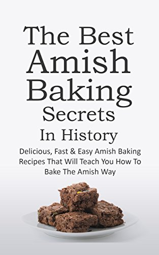 The Best Amish Baking Secrets In History: Delicious, Fast & Easy Amish Baking Recipes That Will Teach You How To Bake The Amish Way by Sonia Maxwell