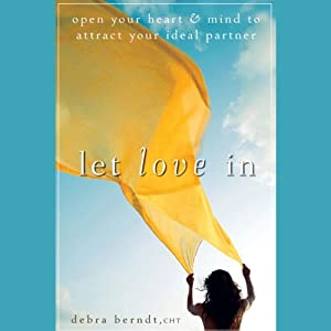 Let Love In: Open Your Heart and Mind to Attract Your Ideal Partner | [Debra Berndt]