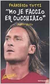 """Mo Je Faccio Er Cucchiaio"""": Il Mio Calcio: Francesco Totti, David"""