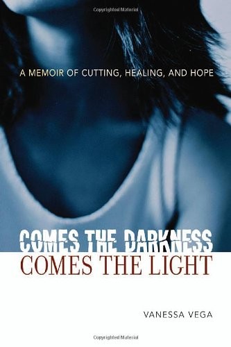 Comes the Darkness, Comes the Light: A Memoir of Cutting, Healing, and Hope