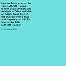 Summary and Analysis of 'How to Raise an Adult', by Julie Lythcott-Haims: Break Free of the Overparenting Trap and Prepare Your Kid for Success Audiobook by  Summary Station Narrated by Daniela Nitzband