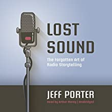 Lost Sound: The Forgotten Art of Radio Storytelling Audiobook by Jeff Porter Narrated by Arthur Morey