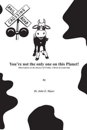 You're not the only one on this Planet!: Observations on the absence of Civility: A Book of Leadership