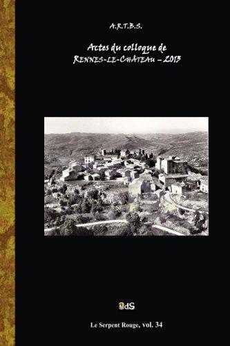 Actes du Colloque d'Etudes et de Recherches sur Rennes-le-Chateau 2013 (Serpent Rouge) (Volume 34) (French Edition)